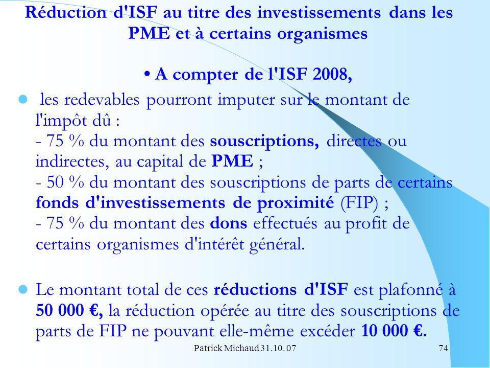 Patrick Michaud 31.10. 0774 Réduction d'ISF au titre des investissements dans les PME et à certains organismes A compter de l'ISF 2008, les redevables