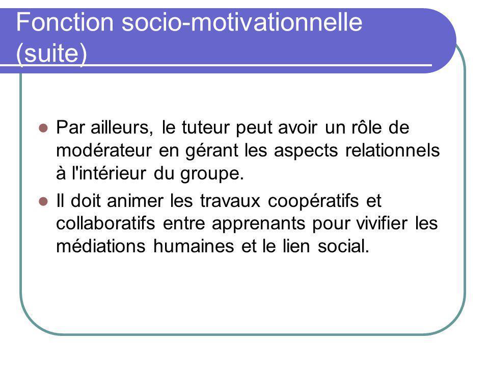 Fonction socio-motivationnelle (suite) Par ailleurs, le tuteur peut avoir un rôle de modérateur en gérant les aspects relationnels à l'intérieur du gr