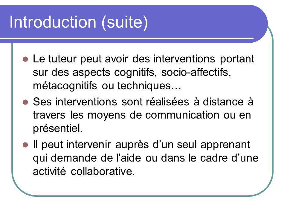 Introduction (suite) Le tuteur peut avoir des interventions portant sur des aspects cognitifs, socio-affectifs, métacognitifs ou techniques… Ses inter