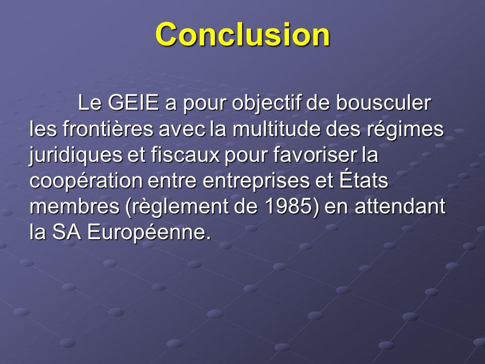 Conclusion Le GEIE a pour objectif de bousculer les frontières avec la multitude des régimes juridiques et fiscaux pour favoriser la coopération entre