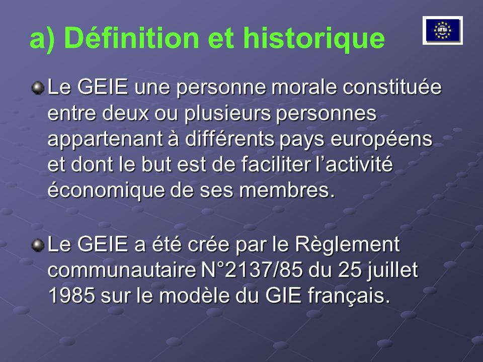 a) Définition et historique Le GEIE une personne morale constituée entre deux ou plusieurs personnes appartenant à différents pays européens et dont l