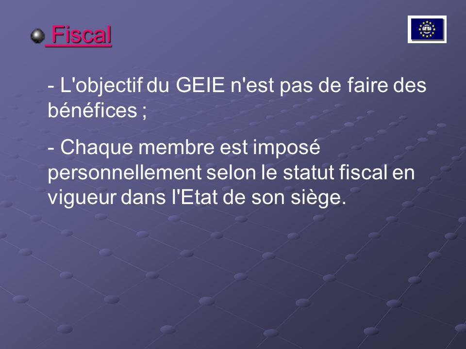 Fiscal Fiscal - L'objectif du GEIE n'est pas de faire des bénéfices ; - Chaque membre est imposé personnellement selon le statut fiscal en vigueur dan