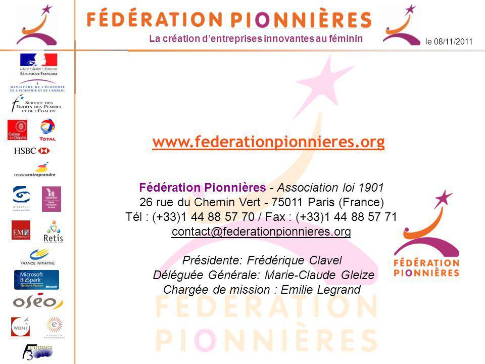 La création dentreprises innovantes au féminin le 08/11/2011 www.federationpionnieres.org Fédération Pionnières - Association loi 1901 26 rue du Chemin Vert - 75011 Paris (France) Tél : (+33)1 44 88 57 70 / Fax : (+33)1 44 88 57 71 contact@federationpionnieres.org Présidente: Frédérique Clavel Déléguée Générale: Marie-Claude Gleize Chargée de mission : Emilie Legrand