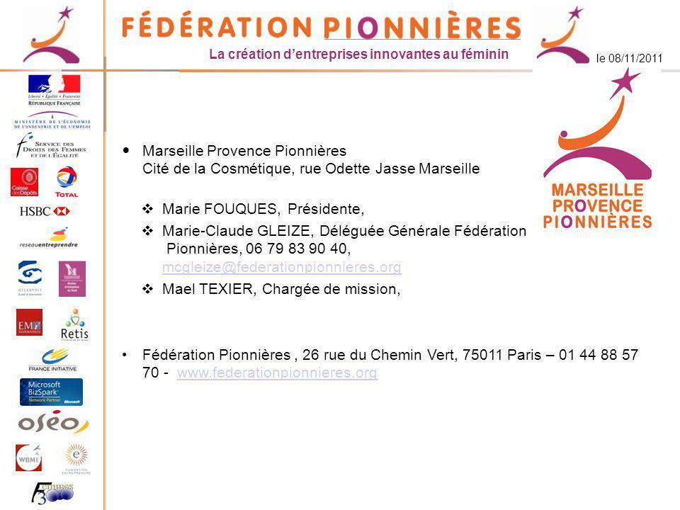 La création dentreprises innovantes au féminin le 08/11/2011 Marseille Provence Pionnières Cité de la Cosmétique, rue Odette Jasse Marseille Marie FOUQUES, Présidente, Marie-Claude GLEIZE, Déléguée Générale Fédération Pionnières, 06 79 83 90 40, mcgleize@federationpionnieres.org mcgleize@federationpionnieres.org Mael TEXIER, Chargée de mission, Fédération Pionnières, 26 rue du Chemin Vert, 75011 Paris – 01 44 88 57 70 - www.federationpionnieres.orgwww.federationpionnieres.org