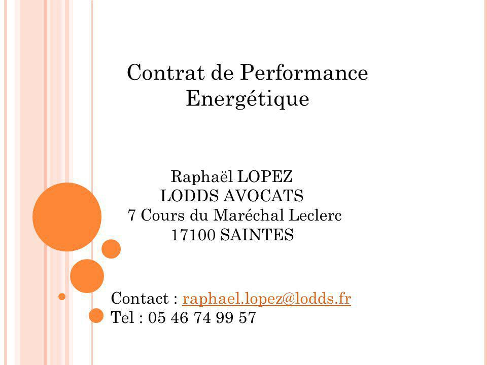 Contrat de Performance Energétique Raphaël LOPEZ LODDS AVOCATS 7 Cours du Maréchal Leclerc 17100 SAINTES Contact : raphael.lopez@lodds.frraphael.lopez