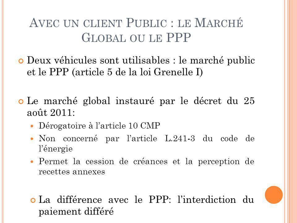 A VEC UN CLIENT P UBLIC : LE M ARCHÉ G LOBAL OU LE PPP Deux véhicules sont utilisables : le marché public et le PPP (article 5 de la loi Grenelle I) L