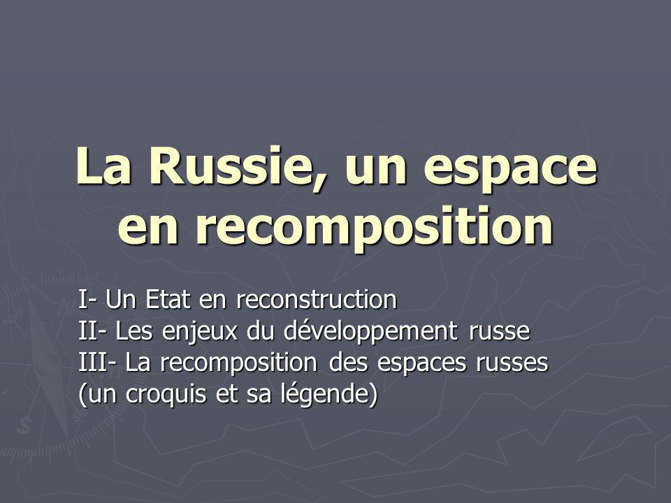 La Russie, un espace en recomposition I- Un Etat en reconstruction II- Les enjeux du développement russe III- La recomposition des espaces russes (un