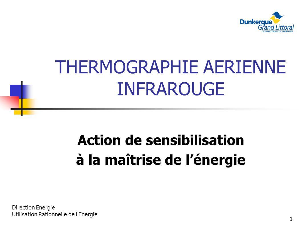 1 THERMOGRAPHIE AERIENNE INFRAROUGE Action de sensibilisation à la maîtrise de lénergie Direction Energie Utilisation Rationnelle de lEnergie