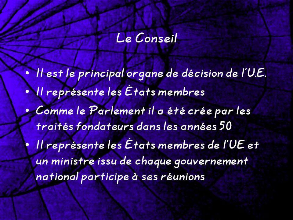 Le Conseil Il est le principal organe de décision de lU.E. Il représente les États membres Comme le Parlement il a été crée par les traités fondateurs