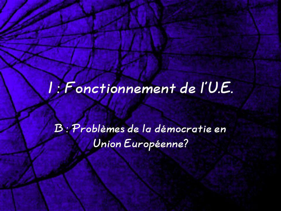 I : Fonctionnement de lU.E. B : Problèmes de la démocratie en Union Européenne?