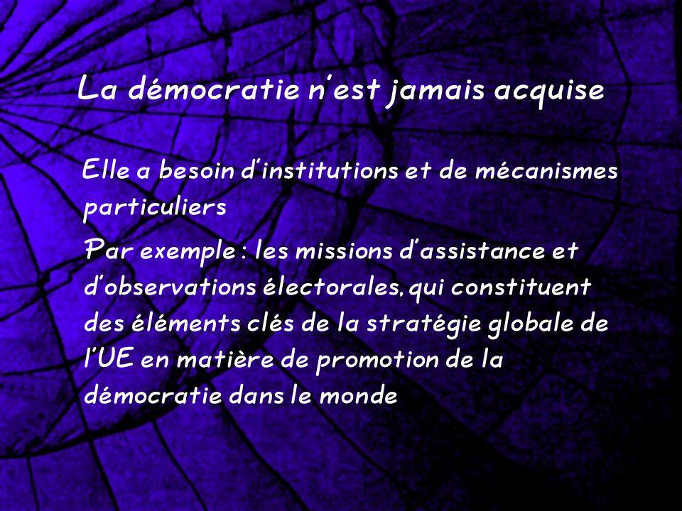 La démocratie nest jamais acquise Elle a besoin dinstitutions et de mécanismes particuliers Par exemple : les missions dassistance et dobservations électorales, qui constituent des éléments clés de la stratégie globale de lUE en matière de promotion de la démocratie dans le monde