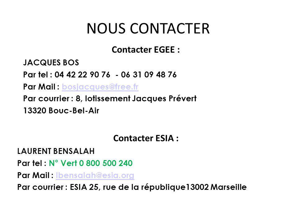 Contacter EGEE : JACQUES BOS Par tel : 04 42 22 90 76 - 06 31 09 48 76 Par Mail : bosjacques@free.frbosjacques@free.fr Par courrier : 8, lotissement Jacques Prévert 13320 Bouc-Bel-Air Contacter ESIA : LAURENT BENSALAH Par tel : N° Vert 0 800 500 240 Par Mail : lbensalah@esia.orglbensalah@esia.org Par courrier : ESIA 25, rue de la république13002 Marseille NOUS CONTACTER