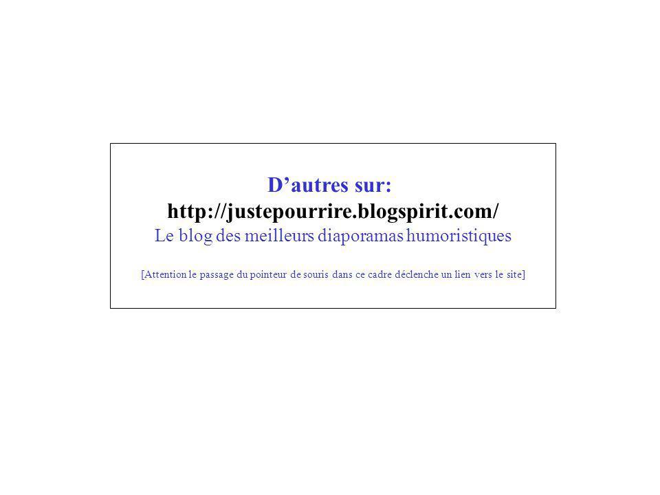 Dautres sur: http://justepourrire.blogspirit.com/ Le blog des meilleurs diaporamas humoristiques [Attention le passage du pointeur de souris dans ce c