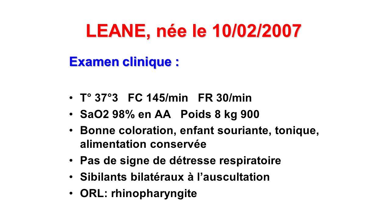 LEANE, née le 10/02/2007 Examen clinique : T° 37°3 FC 145/min FR 30/min SaO2 98% en AA Poids 8 kg 900 Bonne coloration, enfant souriante, tonique, ali