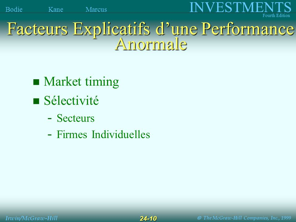 The McGraw-Hill Companies, Inc., 1999 INVESTMENTS Fourth Edition Bodie Kane Marcus Irwin/McGraw-Hill 24-10 Market timing Sélectivité - Secteurs - Firmes Individuelles Facteurs Explicatifs dune Performance Anormale
