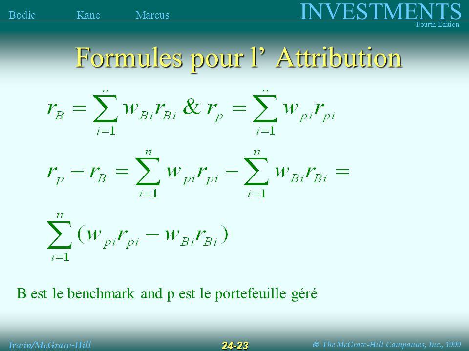 The McGraw-Hill Companies, Inc., 1999 INVESTMENTS Fourth Edition Bodie Kane Marcus Irwin/McGraw-Hill 24-23 B est le benchmark and p est le portefeuille géré Formules pour l Attribution