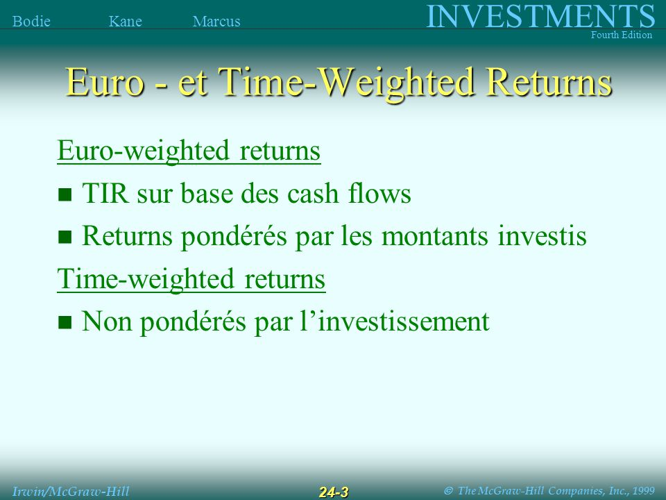 The McGraw-Hill Companies, Inc., 1999 INVESTMENTS Fourth Edition Bodie Kane Marcus Irwin/McGraw-Hill 24-3 Euro-weighted returns TIR sur base des cash flows Returns pondérés par les montants investis Time-weighted returns Non pondérés par linvestissement Euro - et Time-Weighted Returns