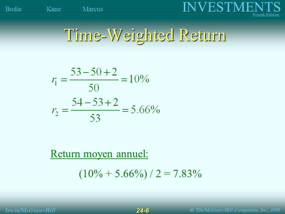 The McGraw-Hill Companies, Inc., 1999 INVESTMENTS Fourth Edition Bodie Kane Marcus Irwin/McGraw-Hill 24-7 Moyennes des Returns Moyenne Arithmétique : Moyenne Géométrique : Exemple : (.10 +.0566) / 2 = 7.83% [ (1.1) (1.0566) ] 1/2 - 1 = 7.81% Exemple :