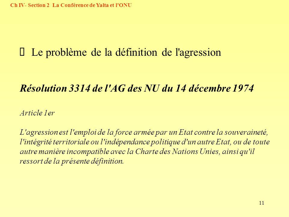 11 Ch IV- Section 2 La Conférence de Yalta et lONU Le problème de la définition de l agression Résolution 3314 de l AG des NU du 14 décembre 1974 Article 1er L agression est l emploi de la force armée par un Etat contre la souveraineté, l intégrité territoriale ou l indépendance politique d un autre Etat, ou de toute autre manière incompatible avec la Charte des Nations Unies, ainsi qu il ressort de la présente définition.