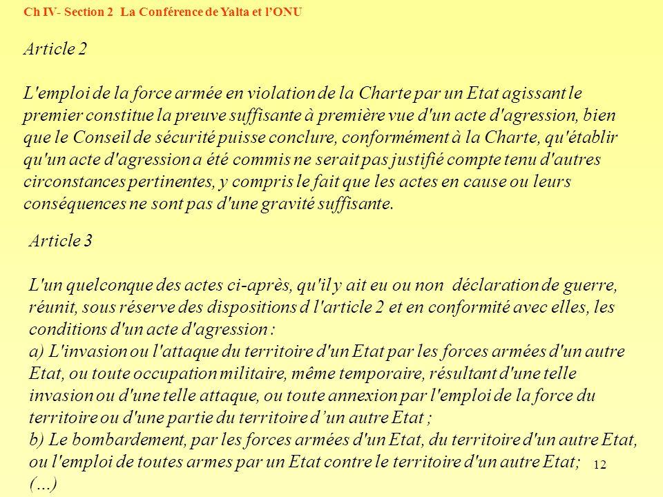 12 Ch IV- Section 2 La Conférence de Yalta et lONU Article 2 L emploi de la force armée en violation de la Charte par un Etat agissant le premier constitue la preuve suffisante à première vue d un acte d agression, bien que le Conseil de sécurité puisse conclure, conformément à la Charte, qu établir qu un acte d agression a été commis ne serait pas justifié compte tenu d autres circonstances pertinentes, y compris le fait que les actes en cause ou leurs conséquences ne sont pas d une gravité suffisante.