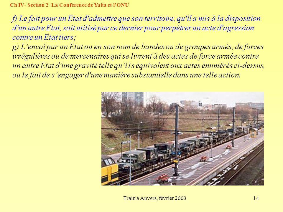 14Train à Anvers, février 2003 Ch IV- Section 2 La Conférence de Yalta et lONU f) Le fait pour un Etat d'admettre que son territoire, qu'il a mis à la