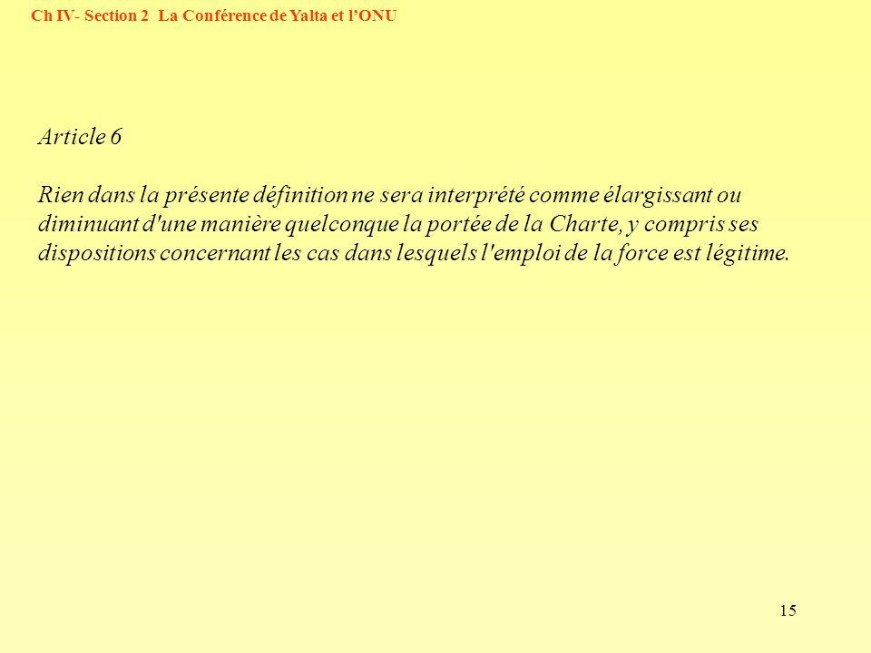 15 Ch IV- Section 2 La Conférence de Yalta et lONU Article 6 Rien dans la présente définition ne sera interprété comme élargissant ou diminuant d'une