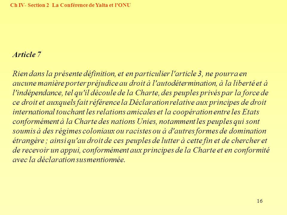 16 Ch IV- Section 2 La Conférence de Yalta et lONU Article 7 Rien dans la présente définition, et en particulier l article 3, ne pourra en aucune manière porter préjudice au droit à l autodétermination, à la liberté et à l indépendance, tel qu il découle de la Charte, des peuples privés par la force de ce droit et auxquels fait référence la Déclaration relative aux principes de droit international touchant les relations amicales et la coopération entre les Etats conformément à la Charte des nations Unies, notamment les peuples qui sont soumis à des régimes coloniaux ou racistes ou à d autres formes de domination étrangère ; ainsi qu au droit de ces peuples de lutter à cette fin et de chercher et de recevoir un appui, conformément aux principes de la Charte et en conformité avec la déclaration susmentionnée.