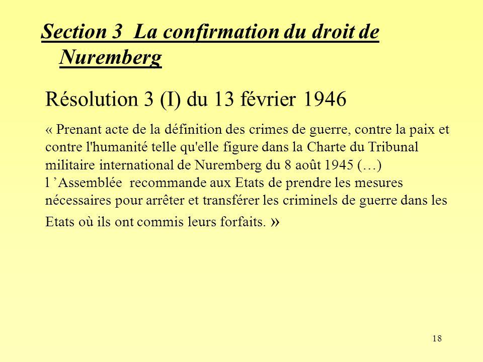 18 Section 3 La confirmation du droit de Nuremberg Résolution 3 (I) du 13 février 1946 « Prenant acte de la définition des crimes de guerre, contre la paix et contre l humanité telle qu elle figure dans la Charte du Tribunal militaire international de Nuremberg du 8 août 1945 (…) l Assemblée recommande aux Etats de prendre les mesures nécessaires pour arrêter et transférer les criminels de guerre dans les Etats où ils ont commis leurs forfaits.