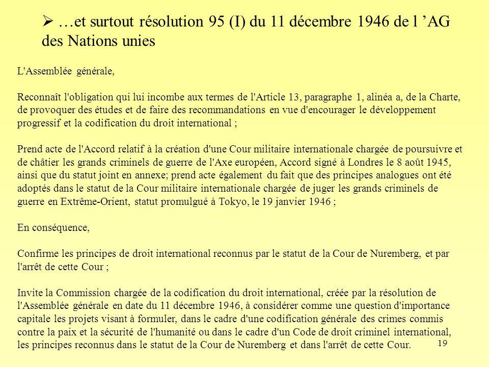 19 L Assemblée générale, Reconnaît l obligation qui lui incombe aux termes de l Article 13, paragraphe 1, alinéa a, de la Charte, de provoquer des études et de faire des recommandations en vue d encourager le développement progressif et la codification du droit international ; Prend acte de l Accord relatif à la création d une Cour militaire internationale chargée de poursuivre et de châtier les grands criminels de guerre de l Axe européen, Accord signé à Londres le 8 août 1945, ainsi que du statut joint en annexe; prend acte également du fait que des principes analogues ont été adoptés dans le statut de la Cour militaire internationale chargée de juger les grands criminels de guerre en Extrême-Orient, statut promulgué à Tokyo, le 19 janvier 1946 ; En conséquence, Confirme les principes de droit international reconnus par le statut de la Cour de Nuremberg, et par l arrêt de cette Cour ; Invite la Commission chargée de la codification du droit international, créée par la résolution de l Assemblée générale en date du 11 décembre 1946, à considérer comme une question d importance capitale les projets visant à formuler, dans le cadre d une codification générale des crimes commis contre la paix et la sécurité de l humanité ou dans le cadre d un Code de droit criminel international, les principes reconnus dans le statut de la Cour de Nuremberg et dans l arrêt de cette Cour.