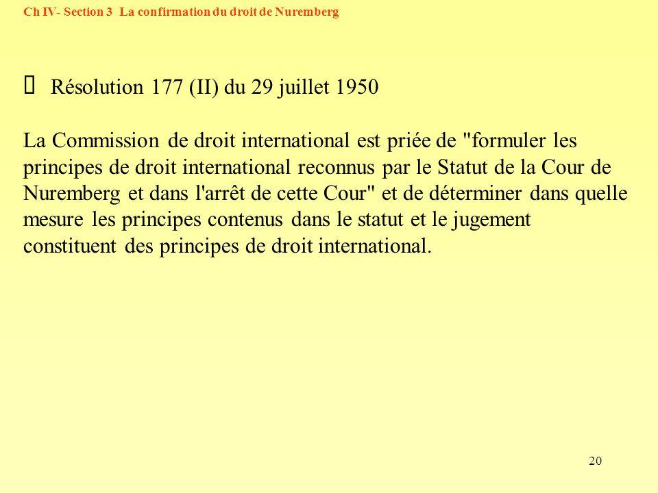 20 Ch IV- Section 3 La confirmation du droit de Nuremberg Résolution 177 (II) du 29 juillet 1950 La Commission de droit international est priée de formuler les principes de droit international reconnus par le Statut de la Cour de Nuremberg et dans l arrêt de cette Cour et de déterminer dans quelle mesure les principes contenus dans le statut et le jugement constituent des principes de droit international.