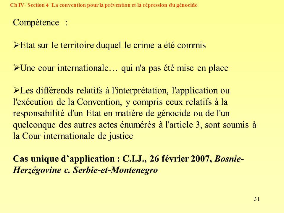 31 Ch IV- Section 4 La convention pour la prévention et la répression du génocide Compétence : Etat sur le territoire duquel le crime a été commis Une cour internationale… qui n a pas été mise en place Les différends relatifs à l interprétation, l application ou l exécution de la Convention, y compris ceux relatifs à la responsabilité d un Etat en matière de génocide ou de l un quelconque des autres actes énumérés à l article 3, sont soumis à la Cour internationale de justice Cas unique dapplication : C.I.J., 26 février 2007, Bosnie- Herzégovine c.