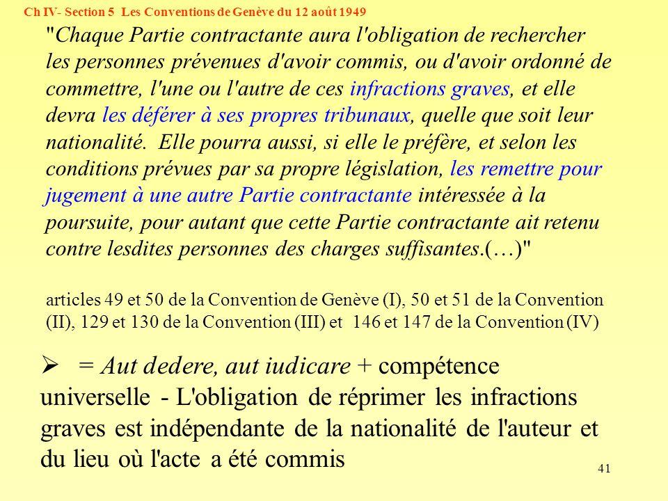 41 Ch IV- Section 5 Les Conventions de Genève du 12 août 1949 = Aut dedere, aut iudicare + compétence universelle - L obligation de réprimer les infractions graves est indépendante de la nationalité de l auteur et du lieu où l acte a été commis Chaque Partie contractante aura l obligation de rechercher les personnes prévenues d avoir commis, ou d avoir ordonné de commettre, l une ou l autre de ces infractions graves, et elle devra les déférer à ses propres tribunaux, quelle que soit leur nationalité.