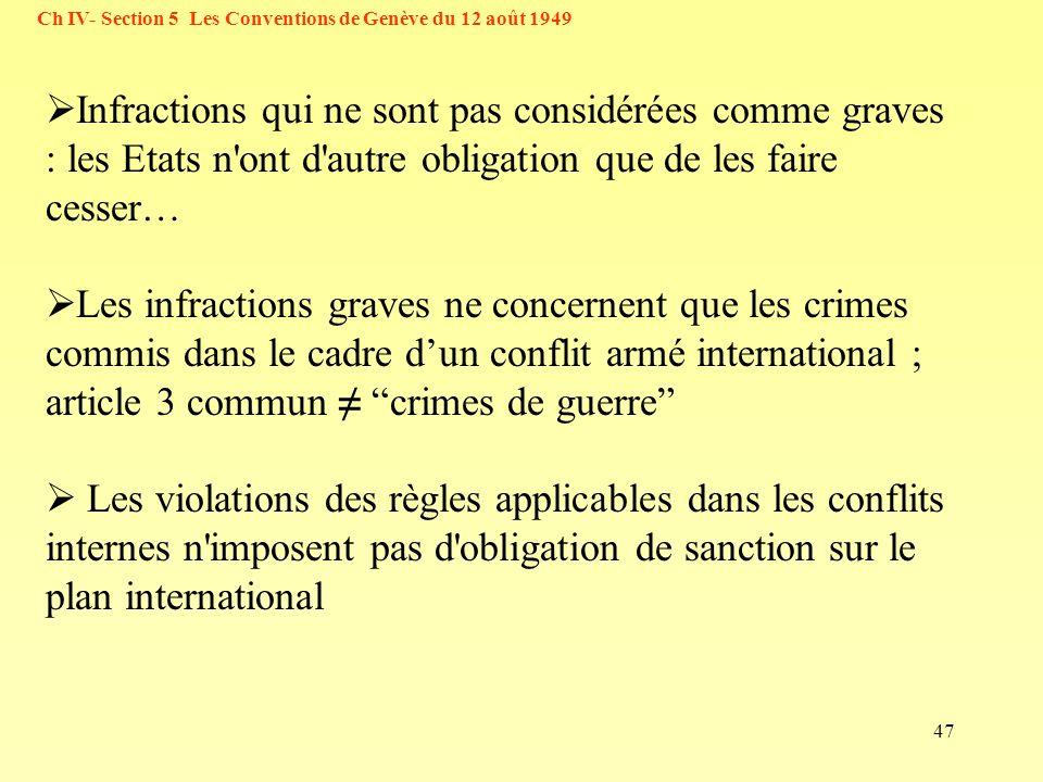 47 Ch IV- Section 5 Les Conventions de Genève du 12 août 1949 Infractions qui ne sont pas considérées comme graves : les Etats n'ont d'autre obligatio
