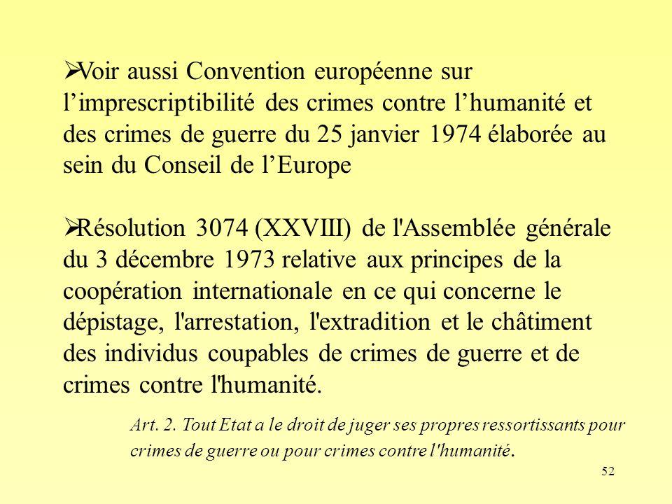 52 Voir aussi Convention européenne sur limprescriptibilité des crimes contre lhumanité et des crimes de guerre du 25 janvier 1974 élaborée au sein du Conseil de lEurope Résolution 3074 (XXVIII) de l Assemblée générale du 3 décembre 1973 relative aux principes de la coopération internationale en ce qui concerne le dépistage, l arrestation, l extradition et le châtiment des individus coupables de crimes de guerre et de crimes contre l humanité.