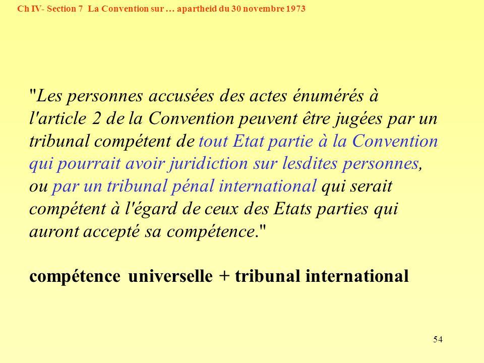 54 Ch IV- Section 7 La Convention sur … apartheid du 30 novembre 1973 Les personnes accusées des actes énumérés à l article 2 de la Convention peuvent être jugées par un tribunal compétent de tout Etat partie à la Convention qui pourrait avoir juridiction sur lesdites personnes, ou par un tribunal pénal international qui serait compétent à l égard de ceux des Etats parties qui auront accepté sa compétence. compétence universelle + tribunal international