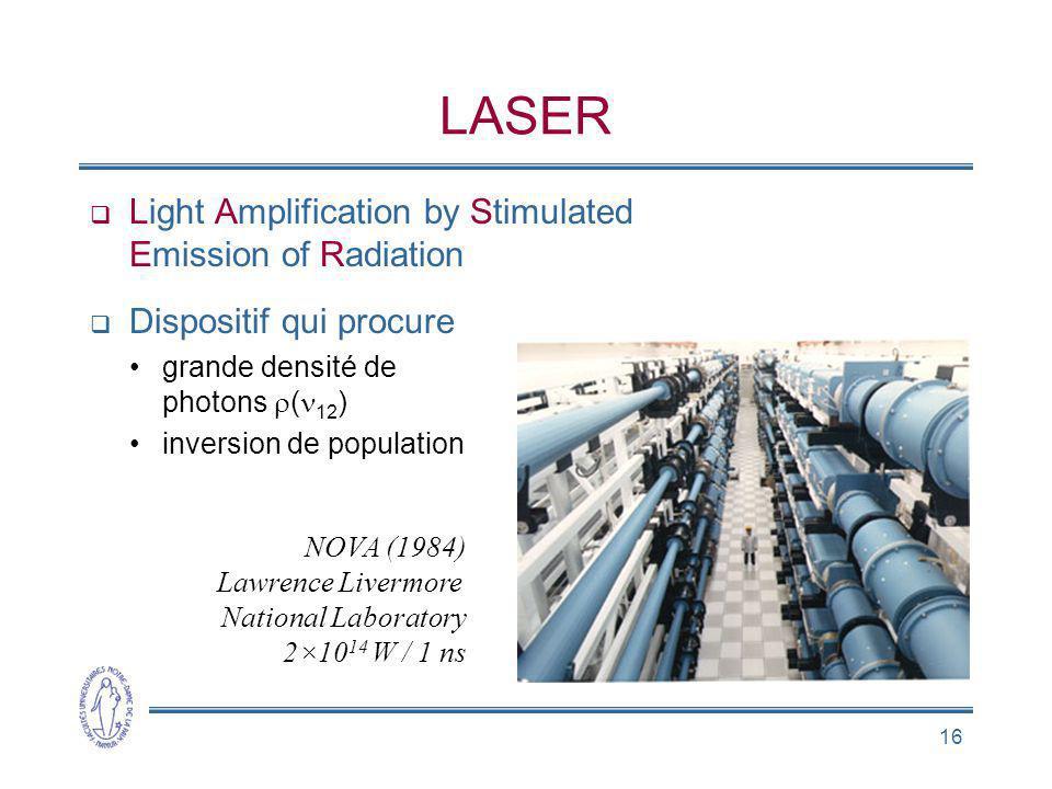 16 LASER Light Amplification by Stimulated Emission of Radiation Dispositif qui procure grande densité de photons ( 12 ) inversion de population NOVA
