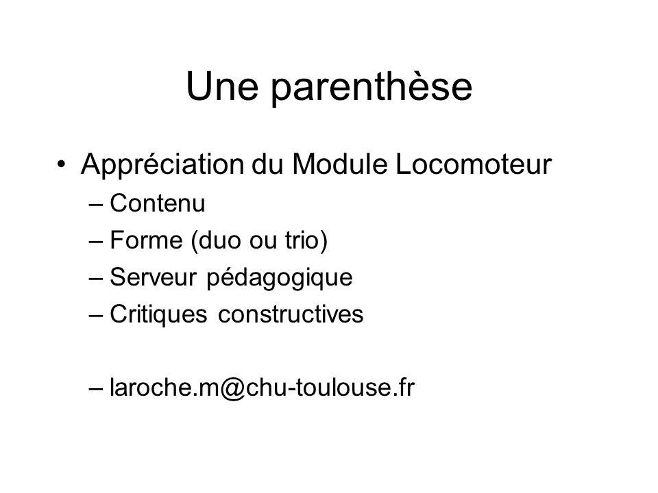 Une parenthèse Appréciation du Module Locomoteur –Contenu –Forme (duo ou trio) –Serveur pédagogique –Critiques constructives –laroche.m@chu-toulouse.fr