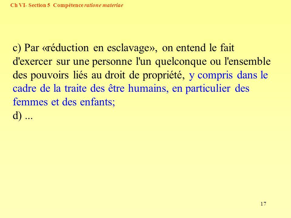 17 Ch VI- Section 5 Compétence ratione materiae c) Par «réduction en esclavage», on entend le fait d'exercer sur une personne l'un quelconque ou l'ens