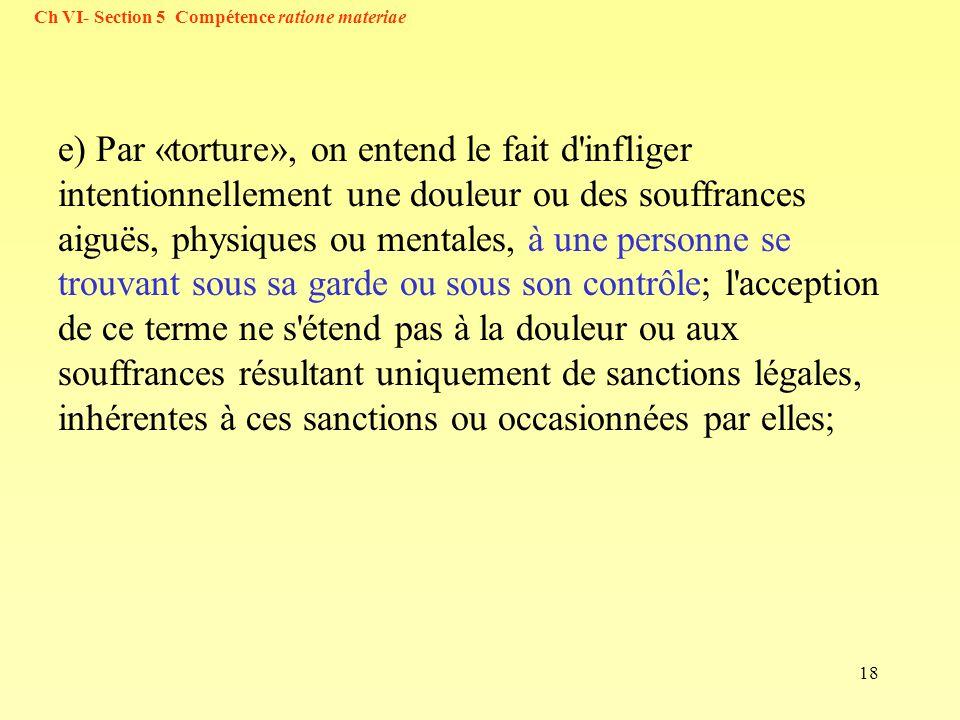 18 e) Par «torture», on entend le fait d'infliger intentionnellement une douleur ou des souffrances aiguës, physiques ou mentales, à une personne se t
