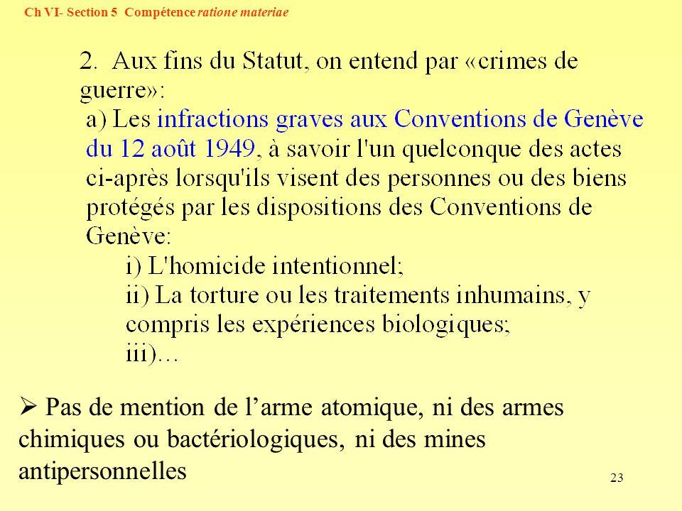 23 Ch VI- Section 5 Compétence ratione materiae Pas de mention de larme atomique, ni des armes chimiques ou bactériologiques, ni des mines antipersonn