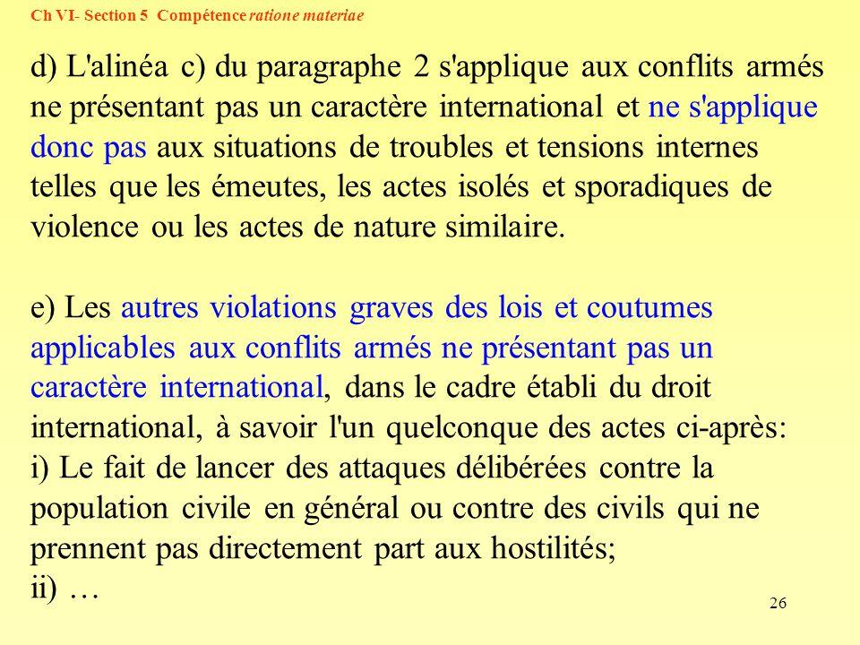 26 Ch VI- Section 5 Compétence ratione materiae d) L'alinéa c) du paragraphe 2 s'applique aux conflits armés ne présentant pas un caractère internatio