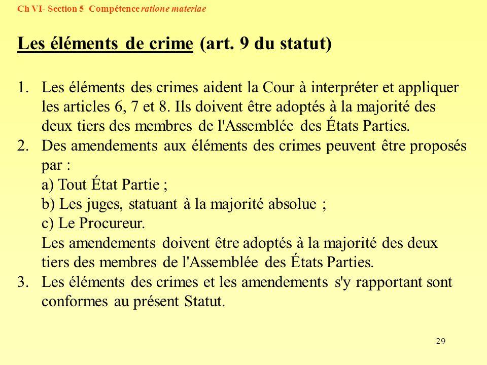 29 Les éléments de crime (art. 9 du statut) 1.Les éléments des crimes aident la Cour à interpréter et appliquer les articles 6, 7 et 8. Ils doivent êt