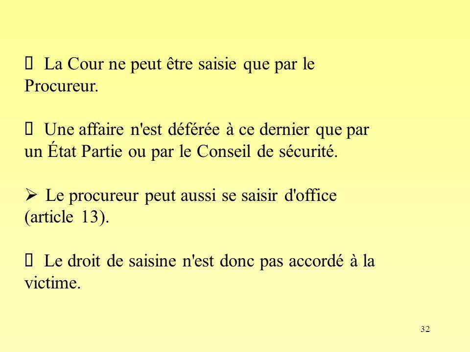 32 La Cour ne peut être saisie que par le Procureur. Une affaire n'est déférée à ce dernier que par un État Partie ou par le Conseil de sécurité. Le p
