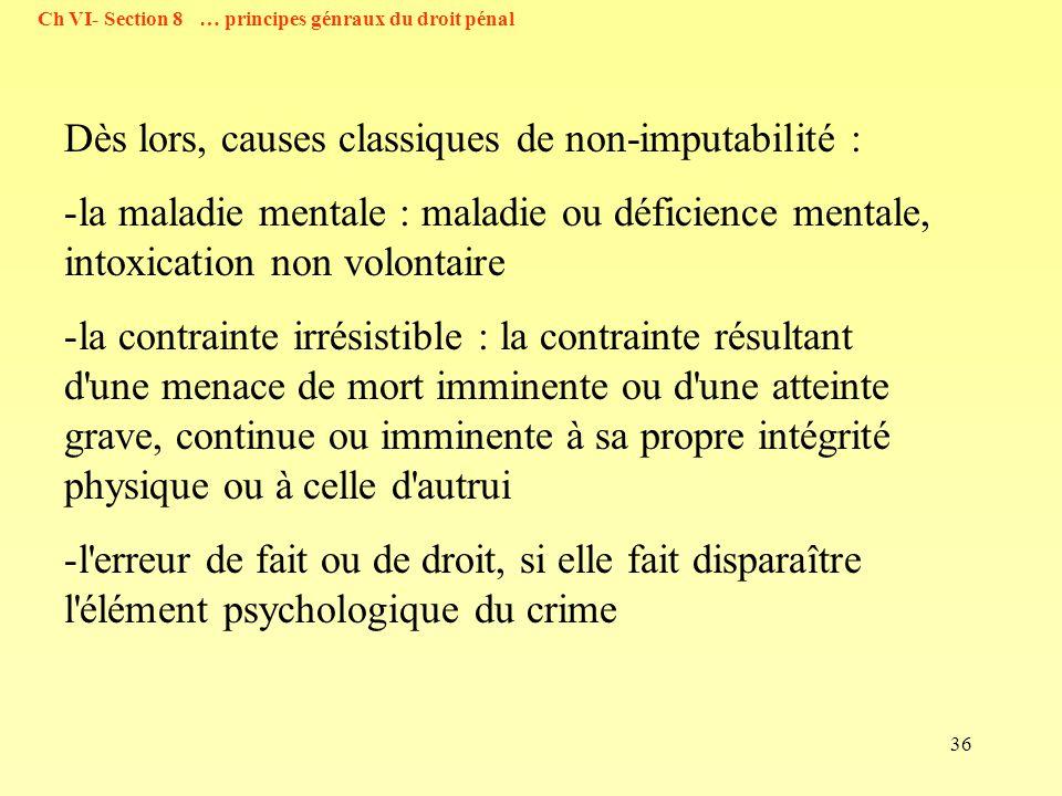 36 Dès lors, causes classiques de non-imputabilité : -la maladie mentale : maladie ou déficience mentale, intoxication non volontaire -la contrainte i