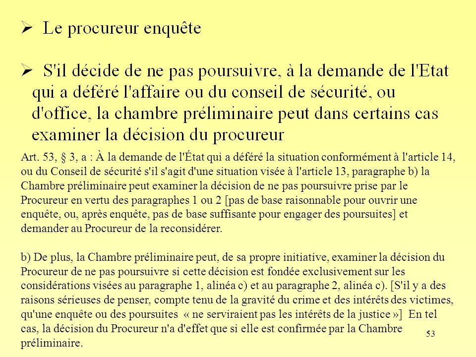 53 Art. 53, § 3, a : À la demande de l'État qui a déféré la situation conformément à l'article 14, ou du Conseil de sécurité s'il s'agit d'une situati