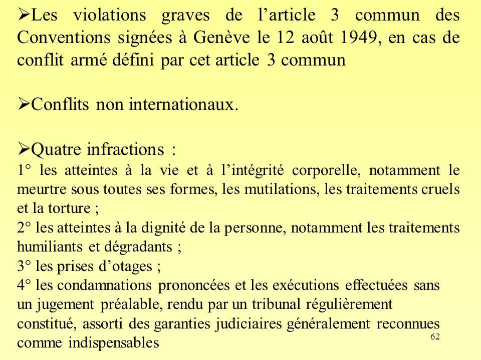 62 Les violations graves de larticle 3 commun des Conventions signées à Genève le 12 août 1949, en cas de conflit armé défini par cet article 3 commun