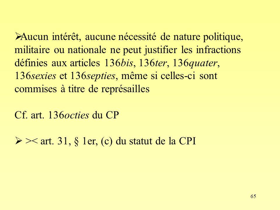 65 Aucun intérêt, aucune nécessité de nature politique, militaire ou nationale ne peut justifier les infractions définies aux articles 136bis, 136ter,
