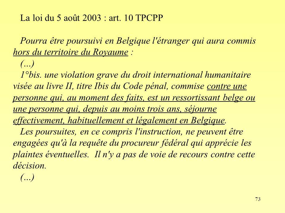 73 La loi du 5 août 2003 : art. 10 TPCPP Pourra être poursuivi en Belgique l'étranger qui aura commis hors du territoire du Royaume : (…) 1°bis. une v