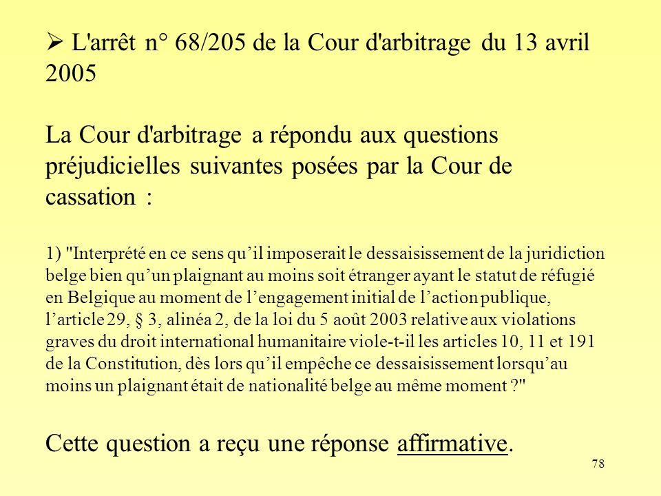 78 L'arrêt n° 68/205 de la Cour d'arbitrage du 13 avril 2005 La Cour d'arbitrage a répondu aux questions préjudicielles suivantes posées par la Cour d
