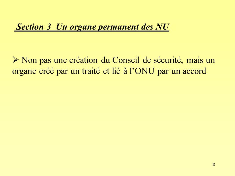 8 Section 3 Un organe permanent des NU Non pas une création du Conseil de sécurité, mais un organe créé par un traité et lié à lONU par un accord